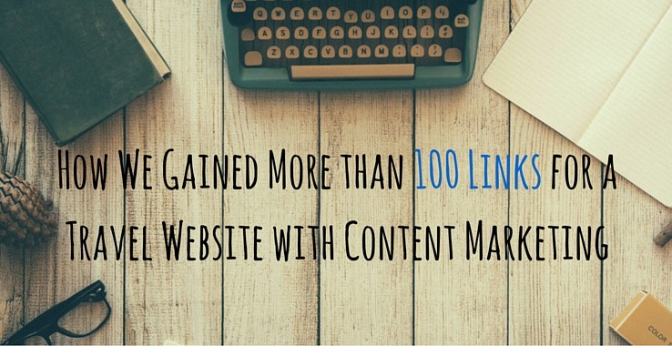 Case Study: How We Gained More than 100 Links for a Travel Website via Content Marketing